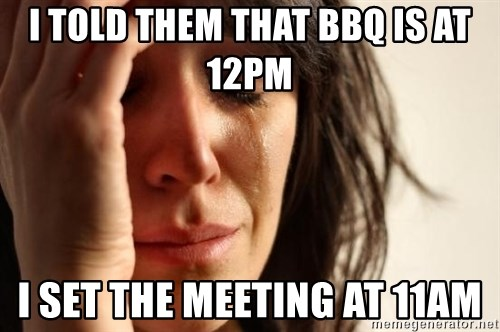 First World Problems - I told them that bbq is at 12pm I set the meeting at 11am