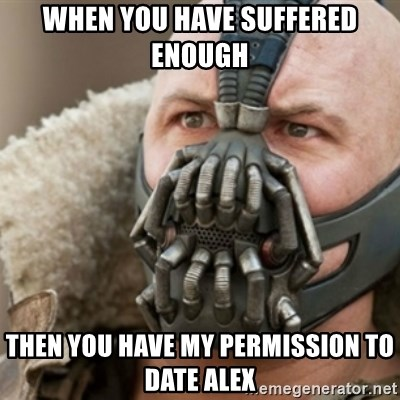 Bane - when you have suffered enough then you have my permission to date alex