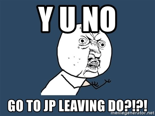 Y U No - Y U No Go to jp leaving do?!?!