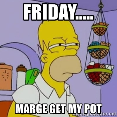 Simpsons' Homer - FRIDAY..... MARGE GET MY POT