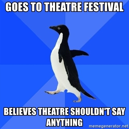 Socially Awkward Penguin - goes to theatre festival believes theatre shouldn't say anything