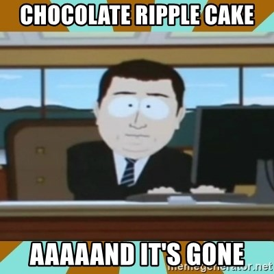 And it's gone - CHOCOLATE RIPPLE CAKE AAAAAND IT'S GONE