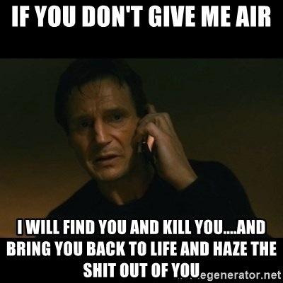 liam neeson taken - if you don't give me air i will find you and kill you....and bring you back to life and haze the shit out of you