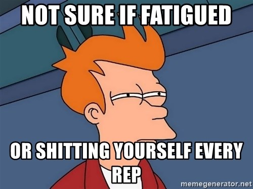 Futurama Fry - Not sure if fatigued Or shitting yourself every rep