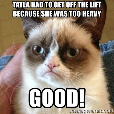 Grumpy Cat  - Tayla had to get off the lift because she was too heavy good!