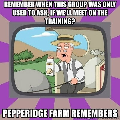 Pepperidge Farm Remembers FG - Remember when this group was only used to ask, if we'll meet on the training? Pepperidge Farm remembers