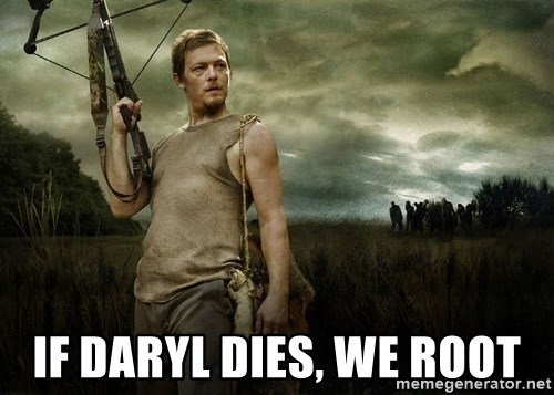 Daryl Dixon -  If Daryl dies, we root