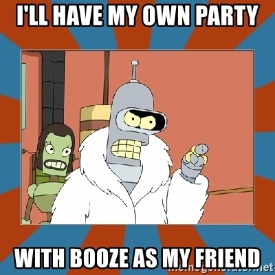 Blackjack and hookers bender - i'll have my own party with booze as my friend