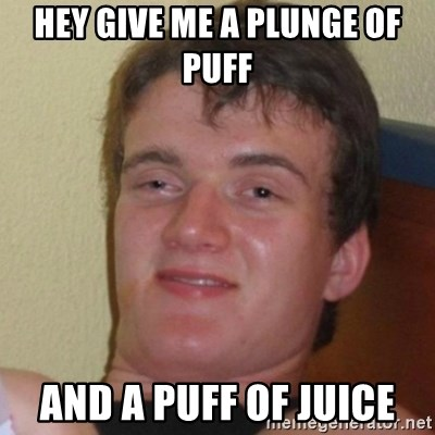 Really Stoned Guy - HEY GIVE ME A PLUNGE OF PUFF AND A PUFF OF JUICE