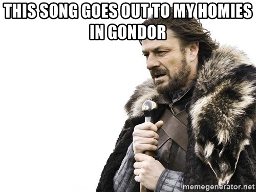 Winter is Coming - this song goes out to my homies in gondor