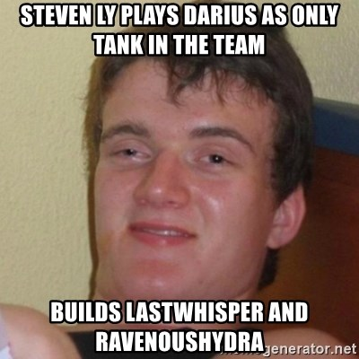 Really Stoned Guy - Steven ly plays darius as only tank in the team builds lastwhisper and ravenoushydra