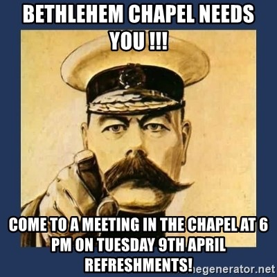 your country needs you - bethlehem chapel needs you !!! come to a meeting in the chapel at 6 pm on tuesday 9th april  refreshments!