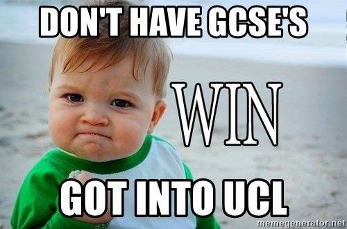 Win Baby - don't have gcse's GOT INTO UCL
