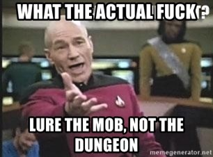 Patrick Stewart WTF - What the actual fuck Lure the mob, not the dungeon