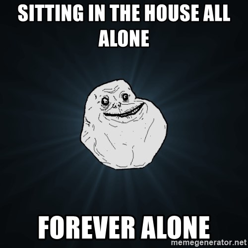 Forever Alone - Sitting in the house all alone  Forever Alone