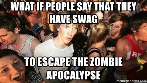 -Sudden Clarity Clarence - What if people say that they have Swag to escape the zombie apocalypse