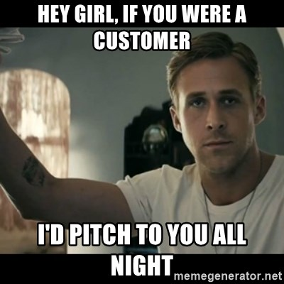ryan gosling hey girl - Hey girl, If you were a customer i'd pitch to you all night
