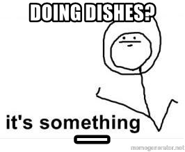 its something - doing dishes? _
