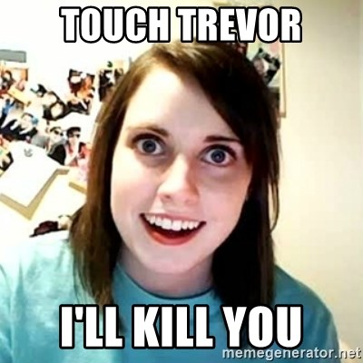 Overly Attached Girlfriend 2 - TOUCH TREVOR I'LL KILL YOU