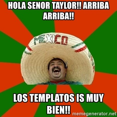 Successful Mexican - HOla seNor taylor!! arriba arriba!! los templatos is muy bien!!