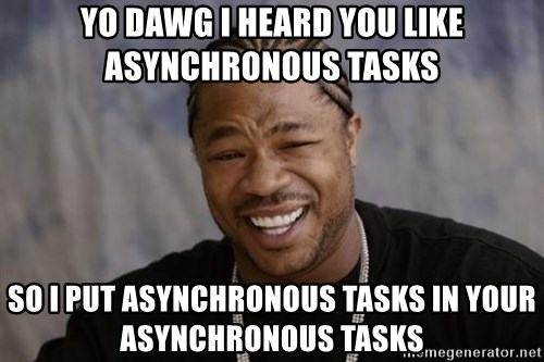 xzibit-yo-dawg - Yo dawg I heard you like asynchronous tasks so I put asynchronous tasks in your asynchronous tasks