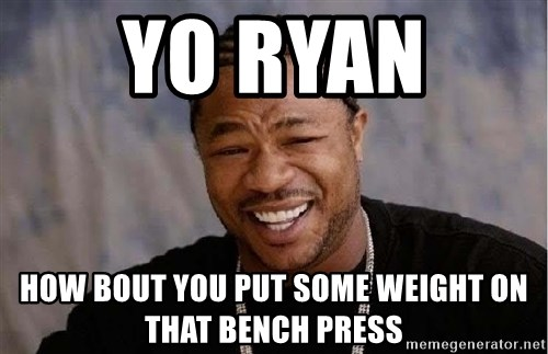 Yo Dawg - yo ryan  how bout you put some weight on that bench press