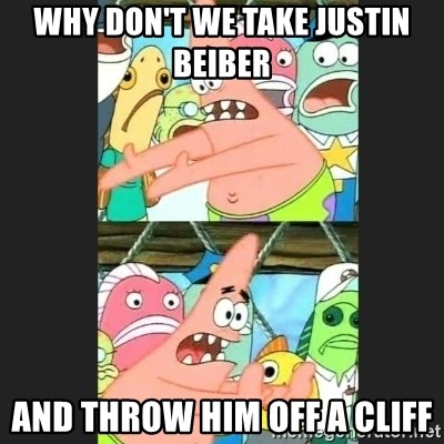 Pushing Patrick - WHY DON'T WE TAKE JUSTIN BEIBER AND THROW HIM OFF A CLIFF