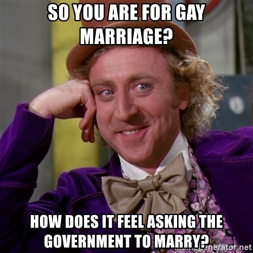 Willy Wonka - So you are for Gay Marriage? How does it feel asking the government to marry?