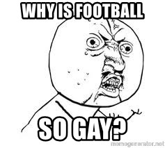 Y U SO - WHY IS FOOTBALL SO GAY?