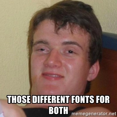 Really Stoned Guy -  THOSE DIFFERENT FONTS FOR BOTH