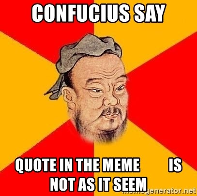 Wise Confucius - Confucius say Quote in the meme          is not as it seem