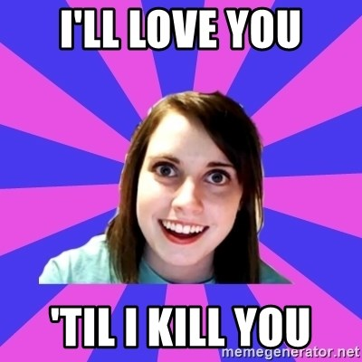 over attached girlfriend - I'll love you 'til i kill you