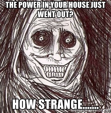 Shadowlurker - THE POWER IN YOUR HOUSE JUST WENT OUT? HOW STRANGE.......
