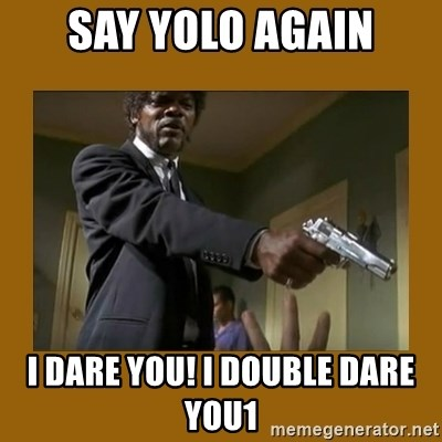 say what one more time - say yolo again I dare you! I double dare you1