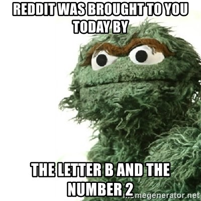 Sad Oscar - Reddit was brought to you today by  the letter B and the number 2