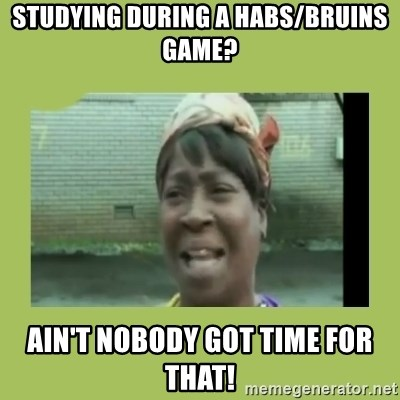 Sugar Brown - Studying dUring a habs/bruins game? Ain't nobody got time for that!