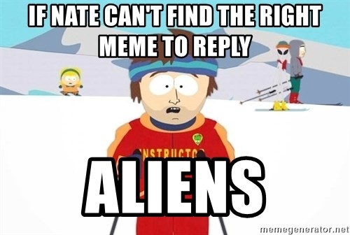You're gonna have a bad time - IF NATE CAN'T FIND THE RIGHT MEME TO REPLY ALIENS