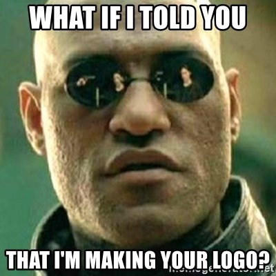 what if i told you matri - what if i told you that i'm making your logo?