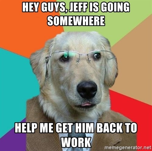 Business Dog - HEY GUYS, JEFF IS going somewhere help me get him back to work