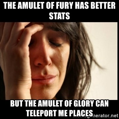 First World Problems - the Amulet of fury has better stats But the amulet of glory can teleport me places