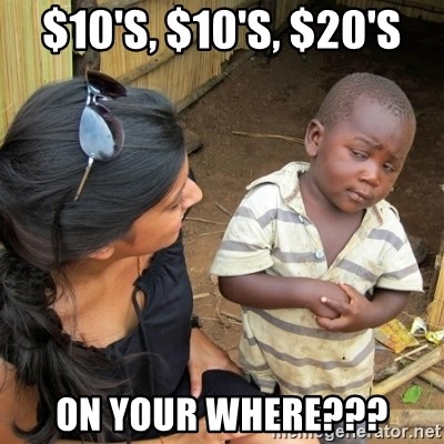 skeptical black kid - $10's, $10's, $20's On your where???