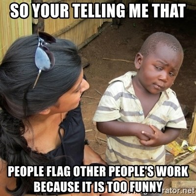 skeptical black kid - So your telling me that People Flag other people's work because it is too funny