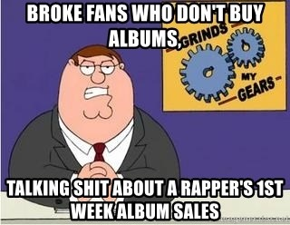 Grinds My Gears Peter Griffin - Broke Fans who don't buy albums, Talking shit about a rapper's 1st week album sales