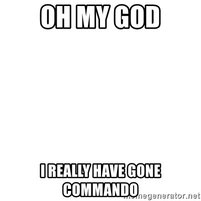 Blank Template - Oh My god i really have gone commando