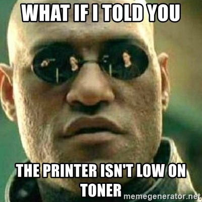 What If I Told You - What if i told you the printer isn't low on toner