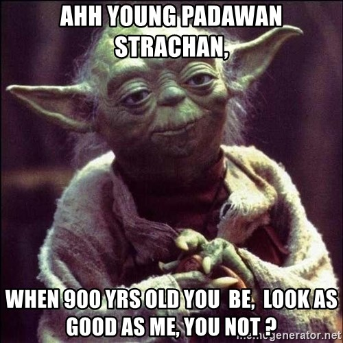 Advice Yoda - Ahh young padawAn  Strachan, When 900 yrs old you  be,  look as good As me, you not ?