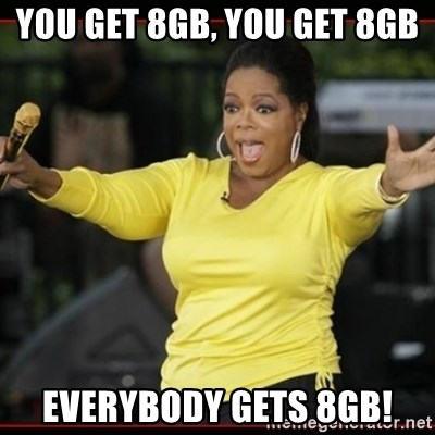 Overly-Excited Oprah!!!  - You get 8gb, you get 8gb everybody gets 8gb!