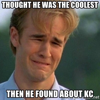 Crying Dawson - thought he was the coolest then he found about kc
