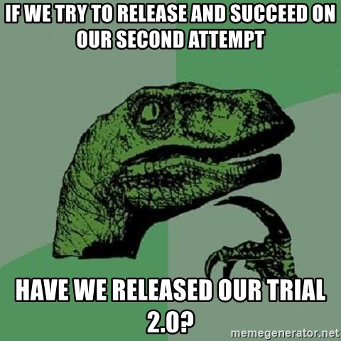 Philosoraptor - If we try to release and succeed on our second attempt have we released our trial 2.0?