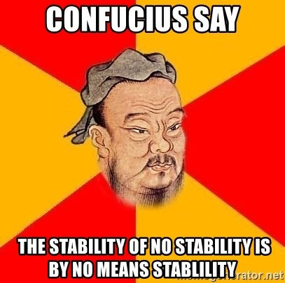 Wise Confucius - Confucius say  The stability of no stability is by no means stablility